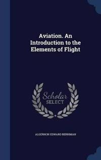 Aviation. an Introduction to the Elements of Flight
