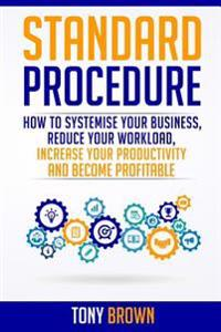 Standard Procedure: How to Systemise Your Business, Reduce Your Workload, Increase Your Productivity and Become Profitable.
