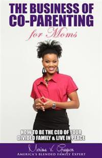 The Business of Co-Parenting for Moms: How to Be the CEO of Your Divided Family & Live in Peace
