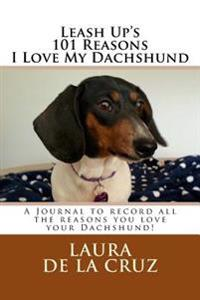 Leash Up's 101 Reasons I Love My Dachshund: A Journal to Record All the Reasons You Love Your Dachshund!