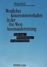 Westliches Konzessionsverhalten in Der Ost-West-Auseinandersetzung: Berlin-Frage - Deutschland-Frage - Europaeische Sicherheit