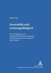 Neutralitaet Und Leistungsfaehigkeit: Eine Verfassungs- Und Europarechtliche Untersuchung Der Unternehmensbesteuerung Nach Dem Stsenkg