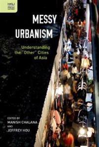 """Messy Urbanism: Understanding the """"Other"""" Cities of Asia"""