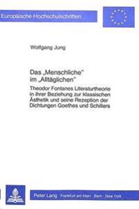 Das -Menschliche- Im -Alltaeglichen-: Theodor Fontanes Literaturtheorie in Ihrer Beziehung Zur Klassischen Aesthetik Und Seine Rezeption Der Dichtunge