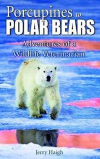 Porcupines to Polar Bears: Adventures of a Wildlife Veterinarian