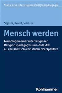 Mensch Werden: Grundlagen Einer Interreligiosen Religionspadagogik Und -Didaktik Aus Muslimisch-Christlicher Perspektive