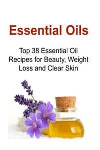 Essential Oils: Top 38 Essential Oil Recipes for Beauty, Weight Loss and Clear Skin: Essential Oils, Essential Oils Recipes, Essential
