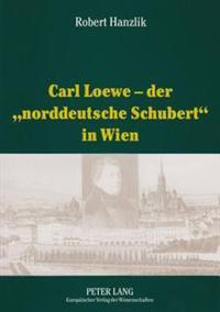 Carl Loewe - Der «norddeutsche Schubert» in Wien: Studien Und Dokumente Zu Carl Loewes Wienreise Und Seiner Weitreichenden Beziehungen Zum Wiener Musi