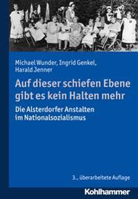 Auf Dieser Schiefen Ebene Gibt Es Kein Halten Mehr: Die Alsterdorfer Anstalten Im Nationalsozialismus