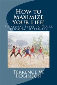How to Maximize Your Life!: 7 Natural Steps to Total Personal Happiness