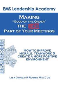 "Making ""Good of the Order"" the Best Part of Your Meetings: How to Improve Morale, Teamwork & Create a More Positive Environment One Meeting at a Time."