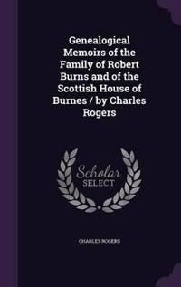 Genealogical Memoirs of the Family of Robert Burns and of the Scottish House of Burnes / By Charles Rogers