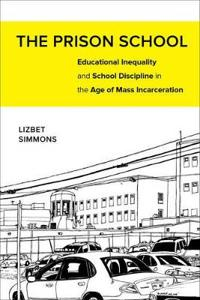 The Prison School: Educational Inequality and School Discipline in the Age of Mass Incarceration
