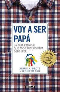 Voy a Ser Papa / The Expectant Father: Facts Tips and Advice for Dads-To-Be