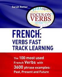 French: Verbs Fast Track Learning: The 100 Most Used French Verbs with 3600 Phrase Examples: Past, Present and Future