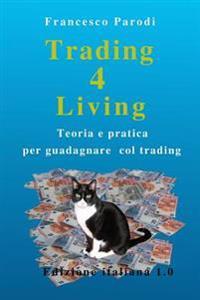 Trading 4 Living: Teoria E Pratica Per Guadagnare Col Trading