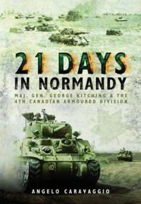 21 Days in Normandy: Maj. Gen. George Kitching and the 4th Canadian Armoured Division