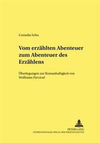 Vom Erzaehlten Abenteuer Zum Abenteuer Des Erzaehlens: Ueberlegungen Zur Romanhaftigkeit Von Wolframs Parzival