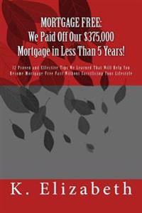 Mortgage Free: We Paid Off Our $375,000 Mortgage in Less Than 5 Years!: 12 Proven and Effective Tips We Learned That Will Help You Be
