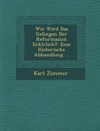Wie Wird Das Gelingen Der Reformazion Erkl¿rlich?: Eine Historische Abhandlung ...
