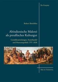 Altitalienische Malerei ALS Preußisches Kulturgut: Gemäldesammlungen, Kunsthandel Und Museumspolitik 1797-1830
