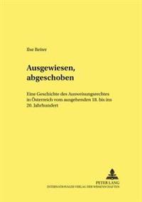 Ausgewiesen, Abgeschoben: Eine Geschichte Des Ausweisungsrechts in Oesterreich Vom Ausgehenden 18. Bis Ins 20. Jahrhundert