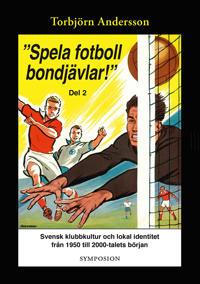 """""""Spela fotboll bondjävlar!"""" : en studie av svensk klubbkultur och lokal identitet från 1950 till 2000-talets början. D. 2, Degerfors, Åtvidaberg, Södertälje, Stockholm och Umåe"""