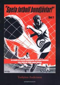 """""""Spela fotboll bondjävlar!"""" : en studie av svensk klubbkultur och lokal identitet från 1950 till 2000-talets början. D. 1, Helsingborg, Landskrona, Malmö, Listerlandet, Växjö och Göteborg"""