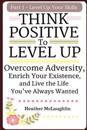 Think Positive to Level Up: Overcome Adversity, Enrich Your Experience, and Live the Life You've Always Wanted