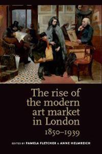 The Rise of the Modern Art Market in London, 1850-1939