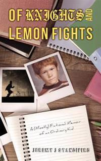Of Knights and Lemon Fights: A (Mostly) Fictional Memoir of an Ordinary Kid