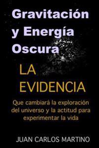 Gravitacion y Energia Oscura: La Evidencia Que Cambiara El Curso de La Exploracion de Nuestro Universo y La Actitud Para Experimentar La Vida