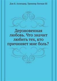 Derznovennaya Lyubov'. Chto Znachit Lyubit' Teh, Kto Prichinyaet Mne Bol'?