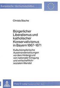 Buergerlicher Liberalismus Und Katholischer Konservativismus in Bayern 1867-1871: Kulturkaempferische Auseinandersetzungen VOR Dem Hintergrund Von Nat