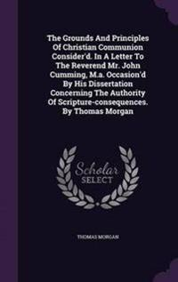 The Grounds and Principles of Christian Communion Consider'd. in a Letter to the Reverend Mr. John Cumming, M.A. Occasion'd by His Dissertation Concerning the Authority of Scripture-Consequences. by Thomas Morgan