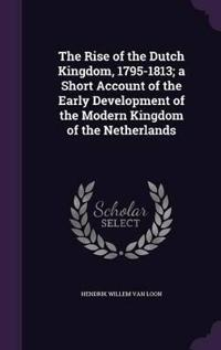 The Rise of the Dutch Kingdom, 1795-1813; A Short Account of the Early Development of the Modern Kingdom of the Netherlands