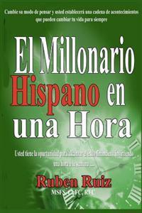 El Millionario Hispano En Una Hora: Cambie Su Modo de Pensar y Usted Establecera Una Cadena de Acontecimientos Que Pueden Cambiar Tu Vida Para Siempre