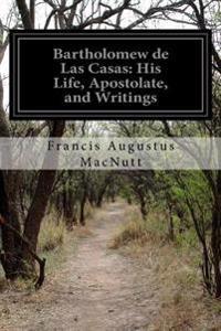 Bartholomew de Las Casas: His Life, Apostolate, and Writings