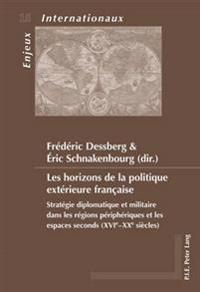 Les Horizons de la Politique Extérieure Française: Stratégie Diplomatique Et Militaire Dans Les Régions Périphériques Et Les Espaces Seconds (Xvie-Xxe