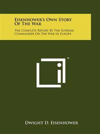 Eisenhower's Own Story of the War: The Complete Report by the Supreme Commander on the War in Europe
