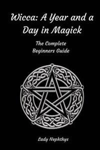 Wicca: A Year and a Day in Magick. the Complete Beginners Guide