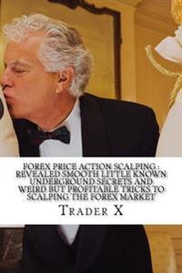 Forex Price Action Scalping: Revealed Smooth Little Known Underground Secrets and Weird But Profitable Tricks to Scalping the Forex Market: Scalpin