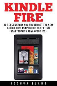 Kindle Fire: 10 Reasons to Get the New Kindle Fire ASAP and Enjoy Your Kindle Devices