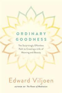 Ordinary goodness - the surprisingly effortless path to creating a life of