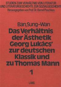 Das Verhaeltnis Der Aesthetik Georg Lukacs' Zur Deutschen Klassik Und Zu Thomas Mann