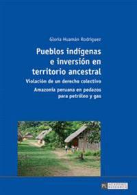 Pueblos Indígenas E Inversión En Territorio Ancestral: Violación de Un Derecho Colectivo - Amazonía Peruana En Pedazos Para Petróleo y Gas