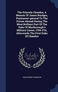 The Princely Chandos, a Memoir of James Brydges, Paymaster-General to the Forces Abroad During the Most Brilliant Part of the Duke of Marlborough's Military Career, 1705-1711, Afterwards the First Duke of Chandos
