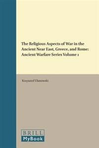 The Religious Aspects of War in the Ancient Near East, Greece, and Rome: Ancient Warfare Series Volume 1