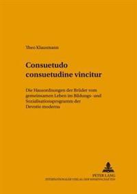 Consuetudo Consuetudine Vincitur: Die Hausordnungen Der Brueder Vom Gemeinsamen Leben Im Bildungs- Und Sozialisationsprogramm Der Devotio Moderna