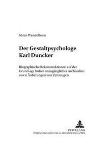 Der Gestaltpsychologe Karl Duncker: Biographische Rekonstruktionen Auf Der Grundlage Bisher Unzugaenglicher Archivalien Sowie Aeußerungen Von Zeitzeug